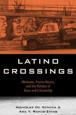 Latino Crossings : Mexicans, Puerto Ricans and the Politics of Race and Citizenship - Nicholas DeGenova