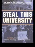 Steal This University : The Rise of the Corporate University and the Academic Labor Movement