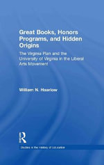 Great Books, Honors Programs, and Hidden Origins : The Virginia Plan and the University of Virginia in the Liberal Arts Movement - William N. Haarlow