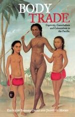 Body Trade : Captivity, Cannibalism and Colonialism in the Pacific - Barbara Creed