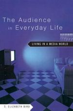 The Audience in Everyday Life : Living in a Media World - S. Elizabeth Bird