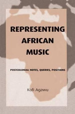 Representing African Music : Postcolonial Notes, Queries, Positions - Kofi Agawu