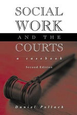 Social Work and the Courts : A Casebook - Daniel Pollack