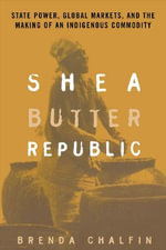 Shea Butter Republic : State Power, Global Markets and the Making of an Indigenous Commodity - Brenda Chalfin