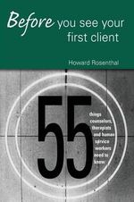 Before You See Your First Client : 55 Things Counselors, Therapists and Human Service Workers Need to Know - Howard Rosenthal