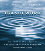 Trancework : An Introduction to the Practice of Clinical Hypnosis : An Introduction to the Practice of Clinical Hypnosis, Abridged Audio Version - Michael D. Yapko