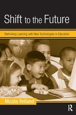 Shift to the Future : Rethinking Learning with New Technologies in Education - Nicola Yelland