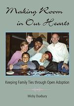 Making Room in Our Hearts : Keeping Family Ties through Open Adoption - Micky Duxbury