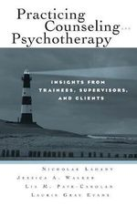 Practicing Counseling and Psychotherapy : Insights from Trainees, Supervisors, and Clients - Nicholas Ladany