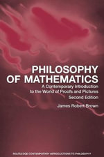 Philosophy of Mathematics : A Contemporary Introduction to the World of Proofs and Pictures - James Robert Brown