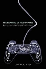 The Meaning of Video Games : Gaming and Textual Strategies - Steven E. Jones