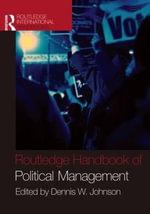 The Routledge Handbook of Political Management : Routledge International Handbooks - Dennis W. Johnson