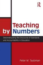 Teaching By Numbers : Deconstructing the Discourse of Standards and Accountability in Education - Peter Maas Taubman