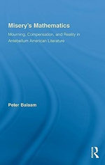 Misery's Mathematics : Mourning, Compensation and Reality in Antebellum American Literature - Peter Balaam