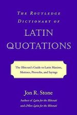 The Routledge Dictionary of Latin Quotations : The Illiterati's Guide to Latin Maxims, Mottoes, Proverbs and Sayings - Jon R. Stone