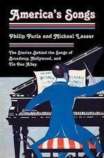 America's Songs : The Stories Behind the Songs of Broadway, Hollywood, and Tin Pan Alley - Philip Furia