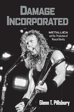 Damage Incorporated : Metallica and the Production of Musical Identity - Glenn Pillsbury