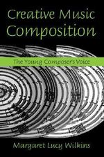 Creative Music Composition : The Young Composer's Voice - Margaret Lucy Wilkins