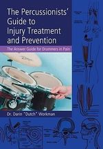The Percussionists' Guide to Injury Treatment and Prevention : The Answer Guide to Drummers in Pain - Darin Workman
