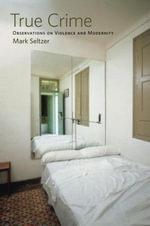 True Crime : Observations on Violence and Modernity - Mark Seltzer