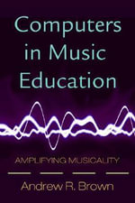 Computers in Music Education : Amplifying Musicality - Andrew R. Brown