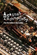 Against Technology : From the Luddites to Neo-Luddism - Steven E. Jones