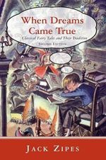 When Dreams Came True : Classical Fairy Tales and Their Tradition - Jack Zipes