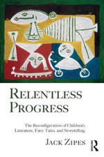 Relentless Progress : The Reconfiguration of Children's Literature, Fairy Tales, and Storytelling - Jack Zipes