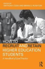 How to Recruit and Retain Higher Education Students : A Handbook of Good Practice - Tony Cook