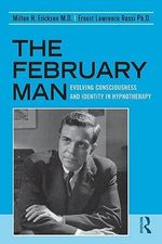 The February Man : Evolving Consciousness and Identity in Hypnotherapy - Milton H. Erickson