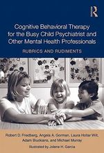 Cognitive Behavioral Therapy for the Busy Child Psychiatrist and Other Mental Health Professionals : Rubrics and Rudiments - Robert D. Friedberg
