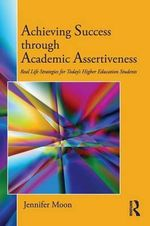 Achieving Success Through Academic Assertiveness : Real Life Strategies for Today's Higher Education Students - Jennifer A. Moon