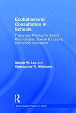 Ecobehavioral Consultation in Schools : Theory and Practice for School Psychologists, Special Educators, and School Counselors - Steven W. Lee