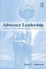 Advocacy Leadership : Toward a Post-reform Agenda in Education - Gary L. Anderson