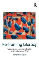Re-framing Literacy : Teaching and Learning in English and the Language Arts - Richard Andrews