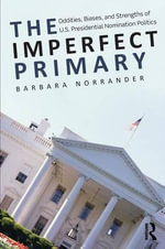 The Imperfect Primary : Oddities, Biases, and Strengths of U.S. Presidential Nomination Politics - Barbara Norrander