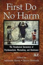 First Do No Harm : The Paradoxical Encounters of Psychoanalysis, Warmaking, and Resistance