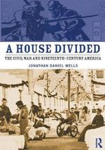 A House Divided : The Civil War and Nineteenth Century America - Jonathan Daniel Wells