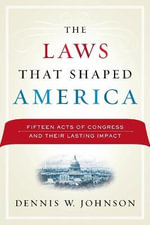 The Laws That Shaped America : Fifteen Acts of Congress and Their Lasting Impact - Dennis W. Johnson