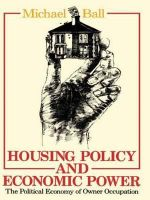 Housing Policy and Economic Power : The Political Economy of Owner Occupation - Michael Ball