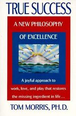 True Success : a New Philosophy of Excellence - Tom Morris