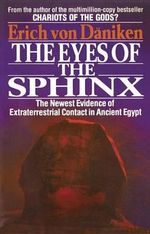 The Eyes of the Sphinx : The Newest Evidence of Extraterrestrial Contact - Erich von Daniken