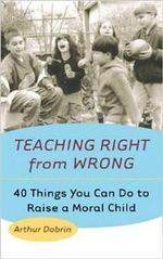 Teaching Right from Wrong : 40 Things You Can Do to Raise a Moral Child - Arthur Dobrin
