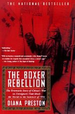 Boxer Rebellion : The Dramatic Story of China's War on Foreigners That Shook the World in the Summer of 1900 - Diana Preston