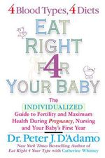 Eat Right for Your Baby : The Individualised Guide to Fertility and Maximum Health During Pregnancy, Nursing and Your Baby's First Year - Dr. Peter J. D'Adamo