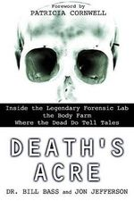 Death's Acre : Inside the Legendary Forensic Lab the Body Farm Where the Dead Do Tell Tales - Dr Bill Bass