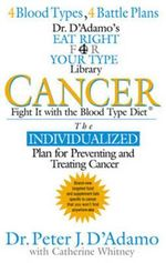 Cancer : Fight it with Blood Type Diet - The Individualised Plan for Preventing and Treating Cancer - Dr. Peter J. D'Adamo