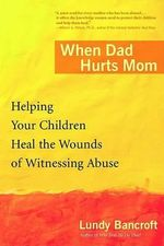 When Dad Hurts Mom : Helping Your Children Heal the Wounds of Witnessing Abuse - Reader Lundy Bancroft