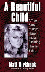 A Beautiful Child : A True Story of Hope, HOrror, and an Enduring Human Spirit - Matt Birkbeck