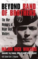 Beyond Band of Brothers : The War Memoirs of Major Dick Winters - Dick Winters